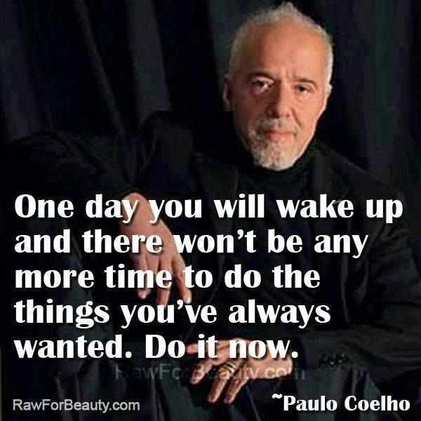 """Paulo Coleho's Quote: """"One day you will wake up and there won't be any more time to do the things you've always wanted. Do it now."""""""