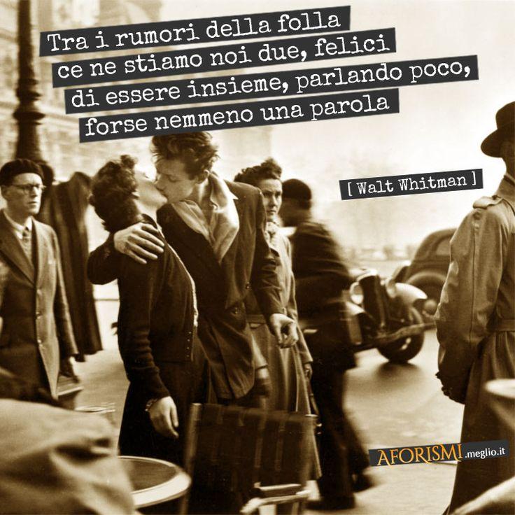 Tra i rumori della folla ce ne stiamo noi due, felici di essere insieme, parlando poco, forse nemmeno una parola. (Walt Whitman)