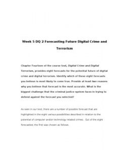 Week 5 DQ 2 Forecasting Future Digital Crime and Terrorism    Chapter Fourteen of the course text, Digital Crime and Digital Terrorism, provides eight forecasts for the potential future of digital crime and digital terrorism. Identify which… (More)