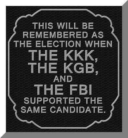 Trump's election will be remembered as the election when the KKK, the KGB and the FBI supported the same candidate.