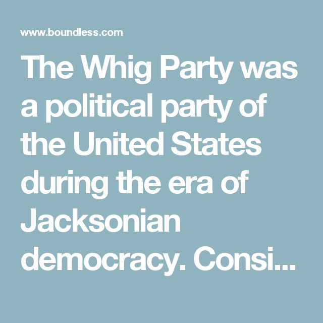 The Whig Party was a political party of the United States during the era of Jacksonian democracy. Considered integral to the Second Party System and operating from the early 1830s to the mid-1850s, the party was formed in opposition to the policies of President Andrew Jackson and his Democratic Party. In particular, the Whigs supported the supremacy of Congress over the presidency and favored a program of modernization and economic protectionism.