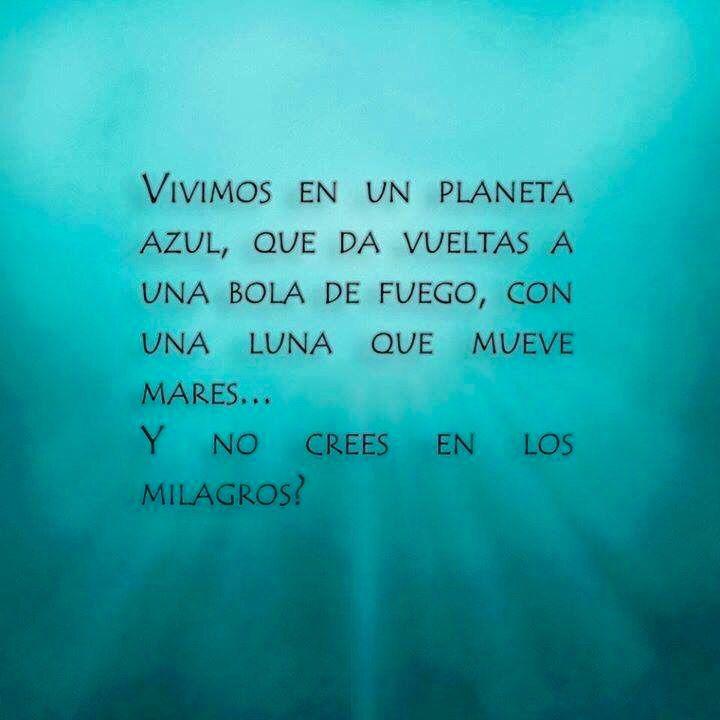Vivimos en un planeta azul que da vueltas a una bola de fuego, con una luna que mueve mares... Y no crees en los milagros?