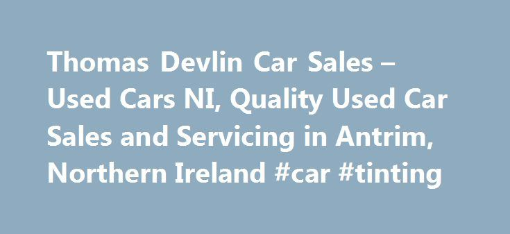 Thomas Devlin Car Sales – Used Cars NI, Quality Used Car Sales and Servicing in Antrim, Northern Ireland #car #tinting http://cars.remmont.com/thomas-devlin-car-sales-used-cars-ni-quality-used-car-sales-and-servicing-in-antrim-northern-ireland-car-tinting/  #cars for sale in northern ireland # Search Used Cars SEAT LEON S COPA CR TDI ECOMOTIVE MERCEDES C 200 CDI BLUE EFFICIENCY TOYOTA YARIS 1.3 TR VVT-I NISSAN JUKE 1.5 DCI ACENTA PREMIUM Welcome to Thomas Devlin Car Sales We hope you find a…