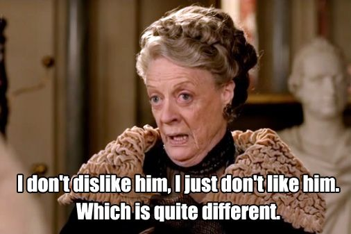 I don't dislike him, I just don't like him. Which is quite different - Violet Crawley, Dowager Countess of Grantham