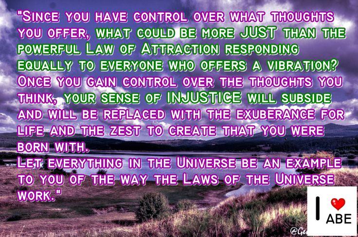 Puesto que tienes control sobre los pensamientos que ofreces, ¿qué podría ser más JUSTO que la poderosa Ley de la Atracción respondiendo por igual a todo el mundo que ofrece una vibración?  Una vez que ganas el control sobre los pensamientos que tienes, tu sentido de la INJUSTICIA desaparecerá y será reemplazado por la exuberancia de la vida y el entusiasmo por crear aquello para lo que naciste.  Deje que todo en el Universo sea un ejemplo para ti de la manera en que las Leyes del Universo