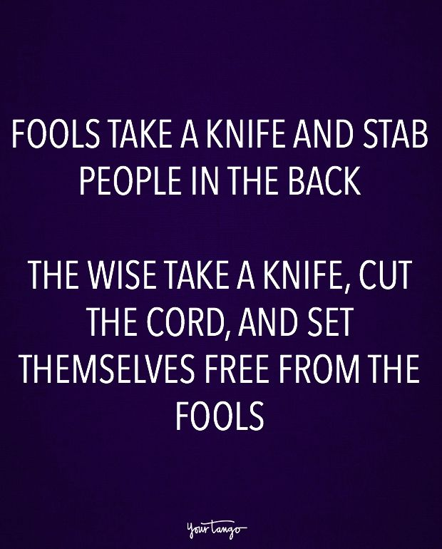 """""""Fools take a knife and stab people in the back. The wise take a knife, cut the cord, and set themselves free from the fools."""""""