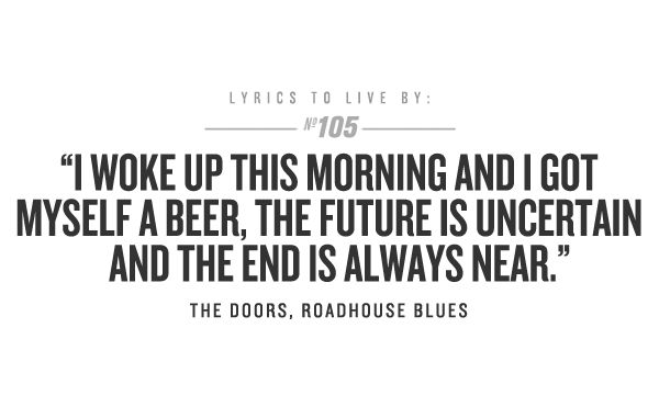 """""""I woke up this morning and I got myself a beer. The future is uncertain and the end is always near."""""""