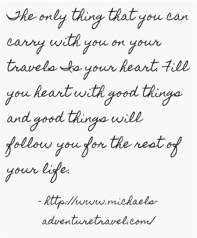 The only thing that you can carry with you on your travels is your heart. Fill you heart with good things and good things will follow you for the rest of your life.