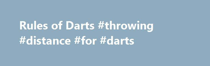 Rules of Darts #throwing #distance #for #darts http://nebraska.remmont.com/rules-of-darts-throwing-distance-for-darts/  # Rules of Darts Every Professional Darts Corporation tournament is operated under the rules laid down by the Darts Regulation Authority. Below is a basic guide for beginners to the sport of darts. There are a number of different versions of the sport and also a number of different dartboards which are used around the world. Here you can find details of the most commonly…
