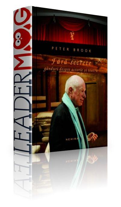 """Fără secrete. Gânduri despre actorie şi teatru - Peter Brook - """"În teatru este vorba despre viaţă. Acesta este punctul de pornire şi nu există nimic mai important. Teatrul este viaţă."""