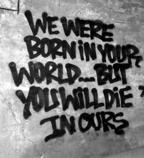 Vous êtes nés dans votre monde ... Mais voulez mourir dans le nôtre