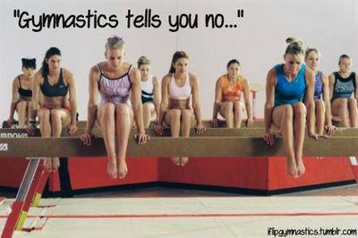 Gymnastics tells you no all day long...