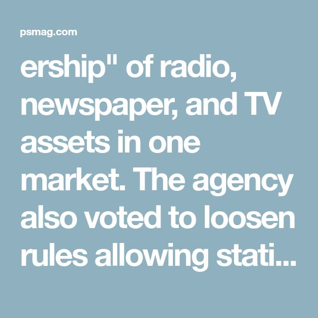 """ership"""" of radio, newspaper, and TV assets in one market. The agency also voted to loosen rules allowing stations to coordinate with one another to sell advertising and to get rid of the """"eight-voices rule,"""" which barred television stations in one market from mergers unless at least eight independently owned and operated stations woul"""