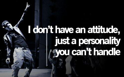 """I don't have an attitude, just a personality you can't handle"" -J Cole"