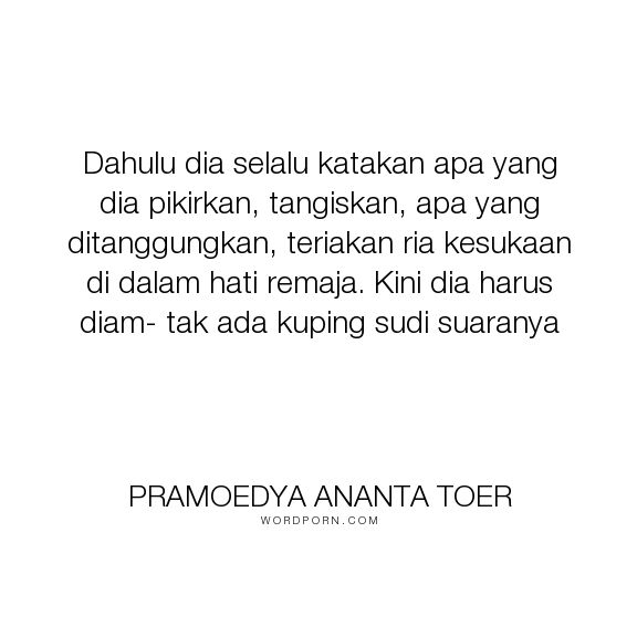 "Pramoedya Ananta Toer - ""Dahulu dia selalu katakan apa yang dia pikirkan, tangiskan, apa yang ditanggungkan,..."". life, sadness"