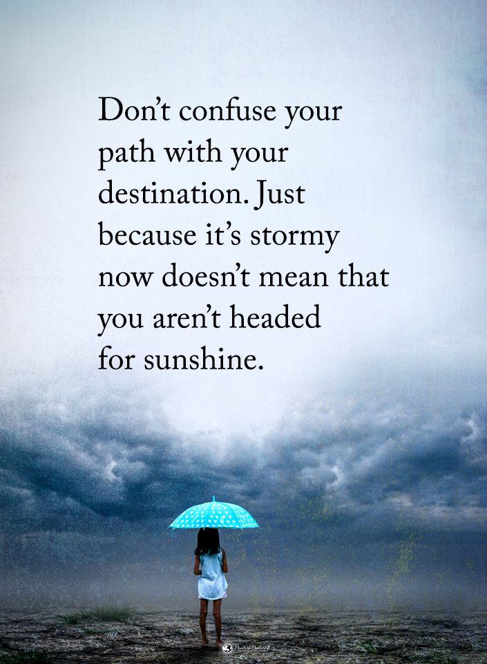 Don't confuse your path with your destination. Just because it's stormy now doesn't mean that you aren't headed for sunshine.  #powerofpositivity #positivewords  #positivethinking #inspirationalquote #motivationalquotes #quotes #life #love #hope #faith #respect #sunshine #stormy #problems #struggle #path #destination