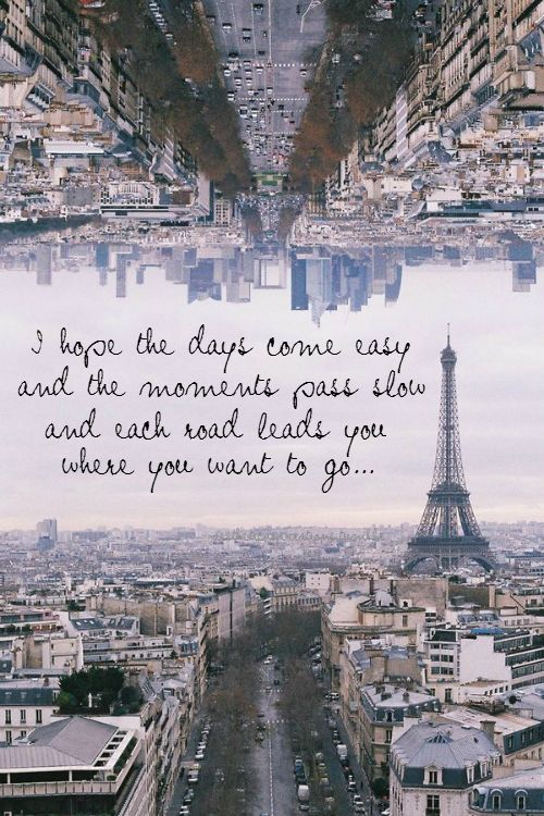 I hope the days come easy and the moments pass slow and each road leads you where you want to go..