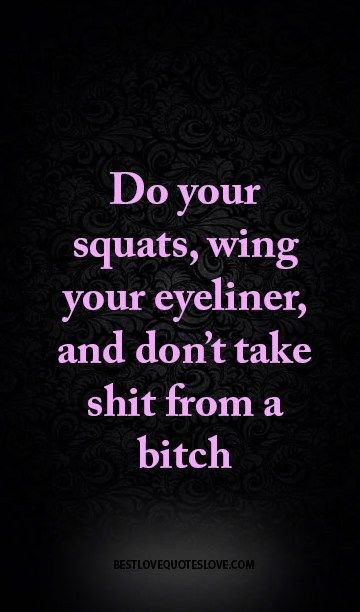 do your squats, wing your eyeliner, and don't take shit from a bitch