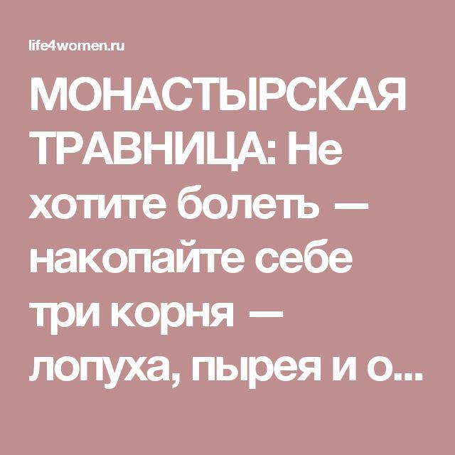 МОНАСТЫРСКАЯ ТРАВНИЦА: Не хотите болеть — накопайте себе три корня — лопуха, пырея и одуванчика - life4women.ru