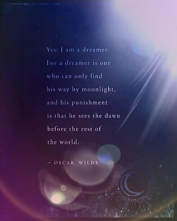 Yes, I'm a dreamer... (Oscar Wilde)