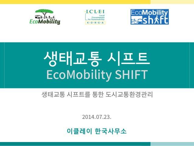 생태교통 시프트 EcoMobility SHIFT 이클레이 한국사무소 2014.07.23. 생태교통 시프트를 통한 도시교통환경관리
