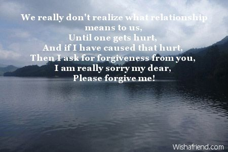 We really don't realize what relationship means to us, Until one gets hurt, And if I have caused that hurt, Then I ask for forgiveness from you, I am really sorry my dear, Please forgive me!