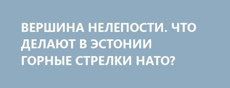 ВЕРШИНА НЕЛЕПОСТИ. ЧТО ДЕЛАЮТ В ЭСТОНИИ ГОРНЫЕ СТРЕЛКИ НАТО? http://rusdozor.ru/2016/07/09/vershina-neleposti-chto-delayut-v-estonii-gornye-strelki-nato/  В Эстонии гор нет. Есть холм. Один. Но его оказалось достаточно для отправки сюда двух рот элитных горных стрелков бундесвера. Никогда еще холм Суур Мунамяги не был так хорошо защищен.   В Эстонию прибывают немецкие горные стрелки. Тяжелая техника ...