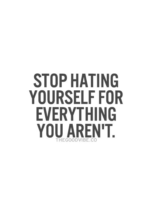 """""""Stop hating yourself for everything you aren't."""""""
