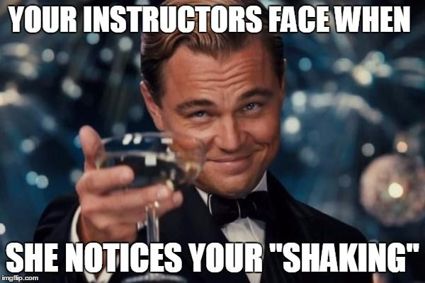 "Leonardo Dicaprio Cheers Meme | YOUR INSTRUCTORS FACE WHEN SHE NOTICES YOUR ""SHAKING"" 