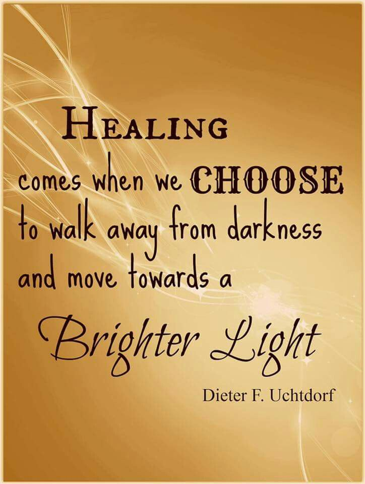 Healing comes when we choose to walk away from darkness and move towards a brighter light.  Dieter F Uchtdorf