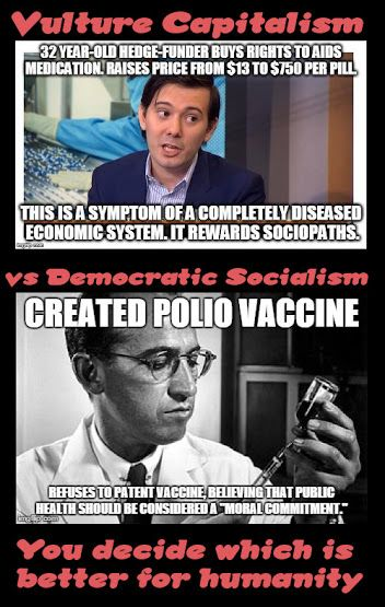 •Vulture capitalism = what that greedy hedge fund manager did to rake in profits off suffering people •Democratic Socialism = Jonas Salk literally donating the Polio vaccine to humanity to help end suffering  The choice is yours. You decide.