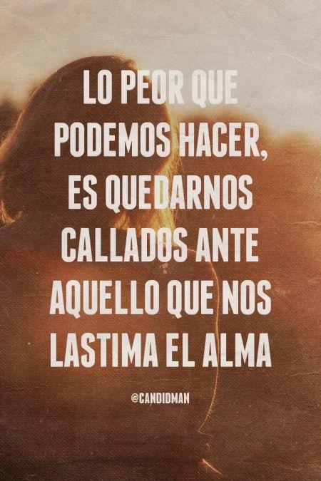 """""""Lo peor que podemos hacer, es quedarnos callados ante aquello que nos lastima el #Alma"""". @candidman #Frases #Motivacionales"""
