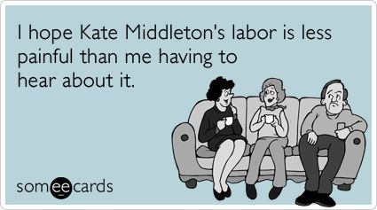 I hope Kate Middleton's labor is less painful than me having to hear about it.
