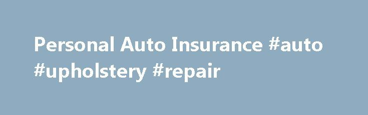 Personal Auto Insurance #auto #upholstery #repair http://spain.remmont.com/personal-auto-insurance-auto-upholstery-repair/  #united auto insurance # Auto Insurance Whether you're driving to work, in a supermarket parking lot, or on a road trip with your family, it's important to feel safe and protected when behind the wheel of your car. Being in an automobile accident can be a very emotional experience, but having the right insurance with the right company can help to ease a stressful…