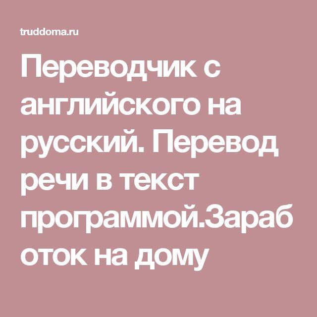Переводчик с английского на русский. Перевод речи в текст программой.Заработок на дому