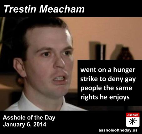 Asshole of the Day for January 6, 2014: Trestin Meacham by TeaPartyCat (Follow @TeaPartyCat) Today the Supreme Court put a hold on gay marriage in Utah pending appeal. How the case ultimately gets settled by the Court— whether to allow Utah's ban or overturn it— is unknown. What is known is that they won't decide to keep the ban because they find somewhere in the Constitution that allows rights to be denied when some bigot goes on a hunger strike:  Trestin Meacham, ...