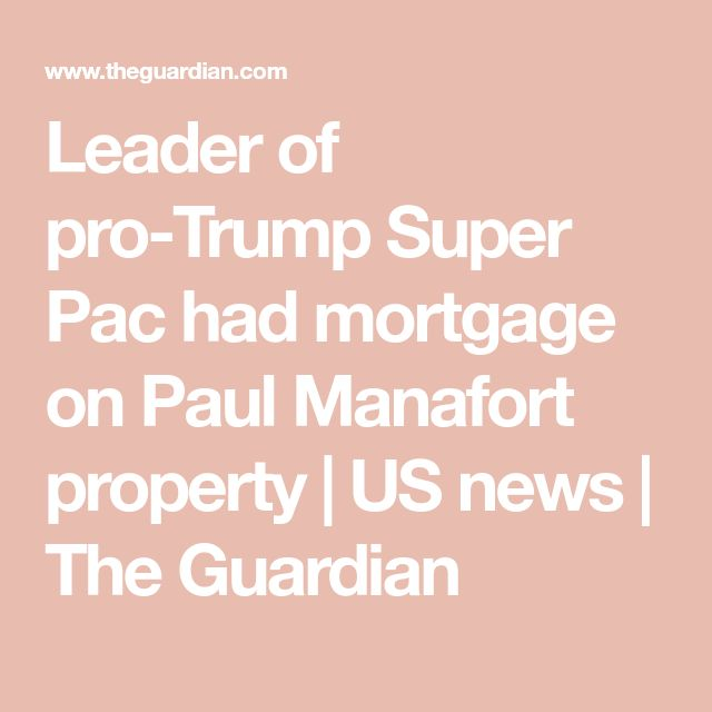 Leader of pro-Trump Super Pac had mortgage on Paul Manafort property | US news | The Guardian