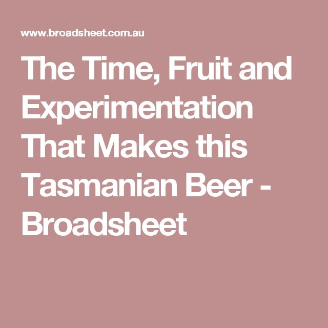 The Time, Fruit and Experimentation That Makes this Tasmanian Beer - Broadsheet