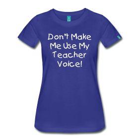 Don't Make Me Use My Teacher Voice http://kreativeinkinder.spreadshirt.com/