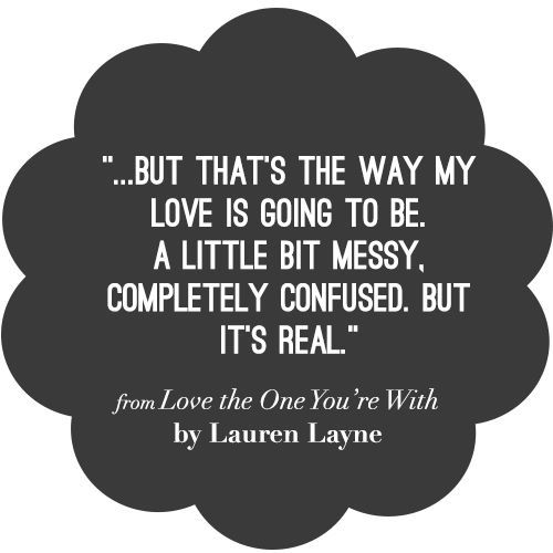 That's the way my love is going to be.... ~Love Quote from LOVE THE ONE YOU'RE WITH by Lauren Layne: