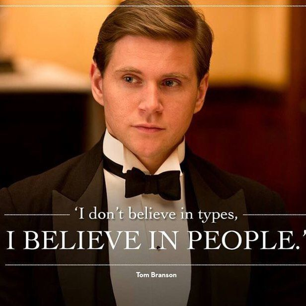 I don't believe in types, I believe in people - Tom Bring it Downton Abbey...