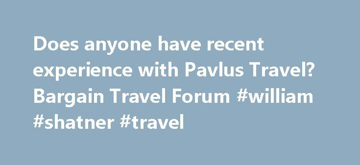 Does anyone have recent experience with Pavlus Travel? Bargain Travel Forum #william #shatner #travel http://travels.remmont.com/does-anyone-have-recent-experience-with-pavlus-travel-bargain-travel-forum-william-shatner-travel/  #pavlus travel # Does anyone have recent experience with Pavlus Travel? -:- Message from TripAdvisor staff -:- This post was determined to be inappropriate by the TripAdvisor community and has been removed. To review the TripAdvisor Forums Posting Guidelines…