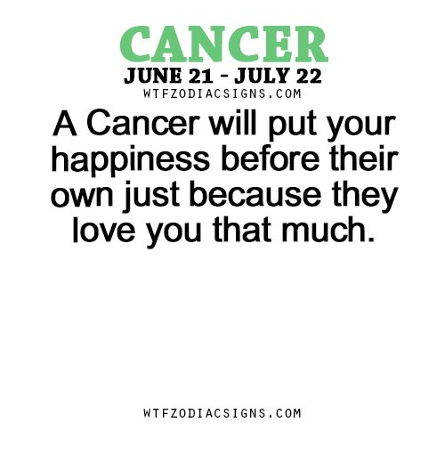 A Cancer Zodiac Sign will put your happiness before their own just because they love you that much.