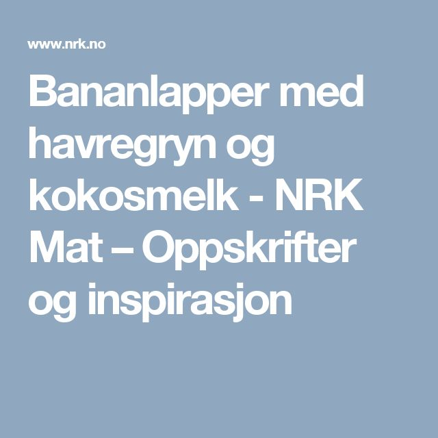 Bananlapper med havregryn og kokosmelk - NRK Mat – Oppskrifter og inspirasjon