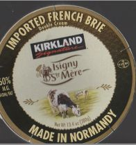 IMPORTED FRENCH BRIE Double Cream KIRKLAND [i]Signature[/i] 60% M.G. FIDM/FAT Isigny Ste Mére Net Wt 13.4 oz (380g) MADE IN NORMANDY Keep Refrigerated Made by:  Coopérative Isigny Sainte-Mére F.14230 Isigny-sur-Mer for Costco Wholesale Corporation P.O. Box 34535 Seattle, WA 98124-1535 U.S.A. 1-800-774-2678 [b]Made in France[/b]