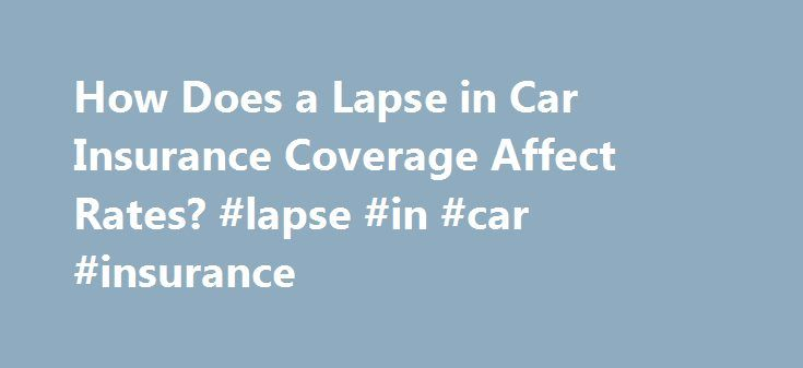 How Does a Lapse in Car Insurance Coverage Affect Rates? #lapse #in #car #insurance http://california.remmont.com/how-does-a-lapse-in-car-insurance-coverage-affect-rates-lapse-in-car-insurance/  # How Does a Lapse in Car Insurance Coverage Affect Rates? Having a lapse in your car insurance automatically pegs you as a potential risk taker to insurance companies. This risky behavior extends to your likelihood to an insurer of getting into a car accident. As a result, your rates will be higher…