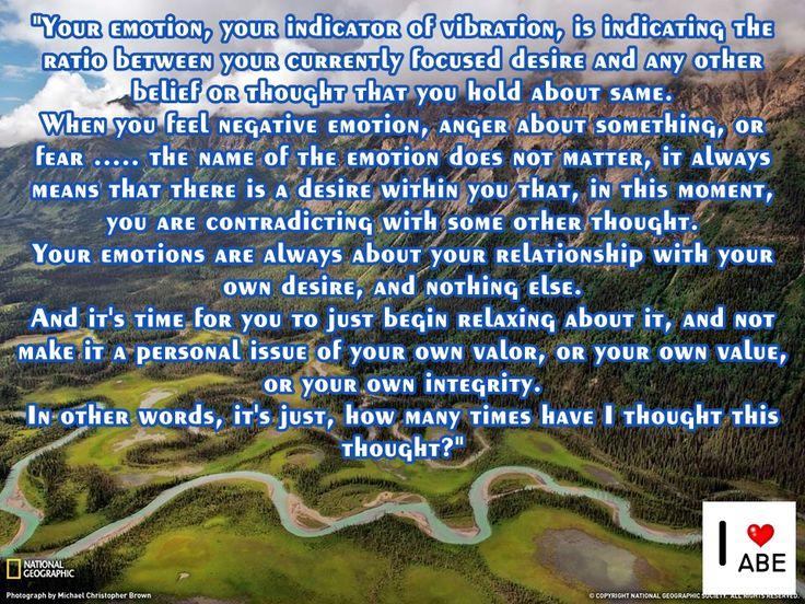 Tu emoción, tu indicador de vibración, está indicando la relación entre tu deseo enfocado en la actualidad y cualquier otra creencia o pensamiento que tienes sobre el mismo.  Cuando sientes emoción negativa, ira acerca de algo, o miedo ..... el nombre de la emoción no importa, siempre significa que hay un deseo en tu interior que, en este momento, estás contradiciendo con algún otro pensamiento.  Tus emociones son siempre acerca de tu relación con tu propio deseo, y nada más.  Y es el…