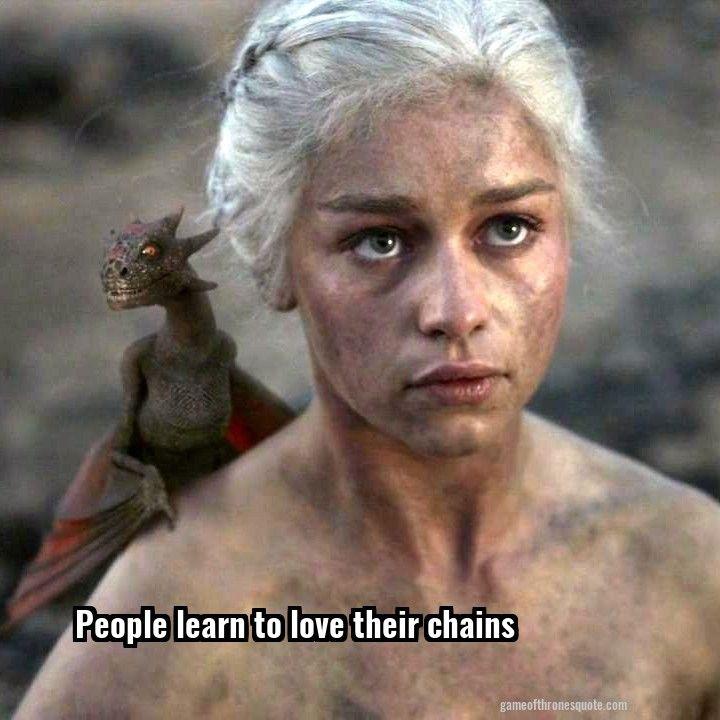Daenerys targaryen: People learn to love their chains