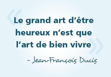 « Le grand art d'être heureux n'est que l'art de bien vivre » - Jean-François Ducis #citations