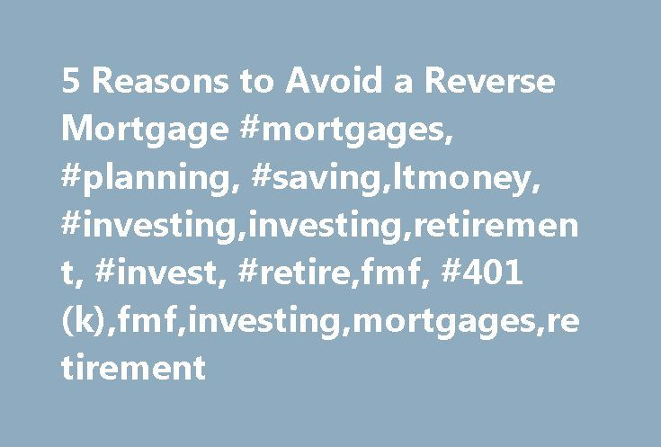 5 Reasons to Avoid a Reverse Mortgage #mortgages, #planning, #saving,ltmoney, #investing,investing,retirement, #invest, #retire,fmf, #401(k),fmf,investing,mortgages,retirement http://lesotho.remmont.com/5-reasons-to-avoid-a-reverse-mortgage-mortgages-planning-savingltmoney-investinginvestingretirement-invest-retirefmf-401kfmfinvestingmortgagesretirement/  # 5 Reasons to Avoid a Reverse Mortgage One of the retirement planning resources that has gained interest in recent years is the reverse…